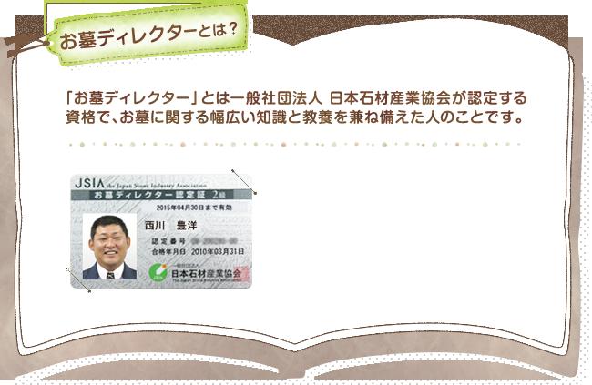 お墓ディレクターとは? 「お墓ディレクター」とは一般社団法人 日本石材産業協会が認定する資格で、お墓に関する幅広い知識と教養を兼ね備えた人のことです。